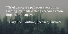 """""""Grief can cast a pall over everything. Finding joy in little things becomes more important than ever."""""""
