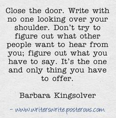 """""""...Don't try to figure out what other people want to hear from you; figure out what you have to say..."""" ~Barbara Kingsolver"""