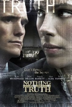 'Nothing but the Truth' with Matt Dillon, Kate Beckinsale & Vera Farmiga.   (All three went to William Henry Shaw HS & worked at The Print Shop with me at different points...)       -------      http://www.imdb.com/title/tt1073241