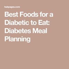 Best Foods for a Diabetic to Eat: Diabetes Meal Planning