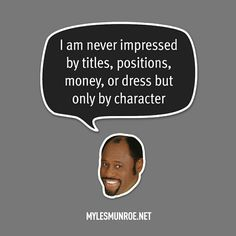 """""""I am never impressed by titles, positions, money, or dress but only by character."""" #mylesmunroe"""