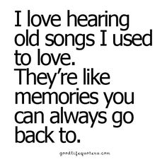 I love hearing old songs... they're like memories I can always go back to.