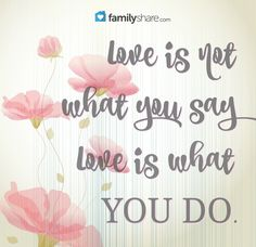 Love is not what you say, love is what you do.