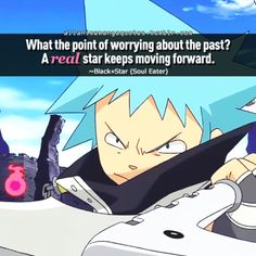 What the point of worrying about the past? A real star keep moving forward. ~Black☆Star (Soul Eater)