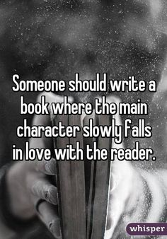 Someone should write a book where the main character slowly falls in love with the reader.~ smirk Someone should write a book in which the main character slowly falls in love with the reader. Book Memes, Book Quotes, True Quotes, Funny Quotes, Writing A Book, Writing Tips, Writing Prompts, Whisper Quotes, Whisper Confessions
