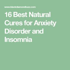 16 Best Natural Cures for Anxiety Disorder and Insomnia