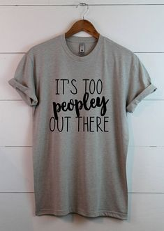 It's too peopley out there Sarcastic Shirt Anti Social