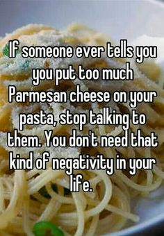 If someone ever tells you, you put too much parmesan cheese on your pasta, stop talking to them.