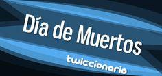 Twiccionario: Using Twitter as a linguistic corpus to find examples of authentic language. Special Día de Muertos edition.