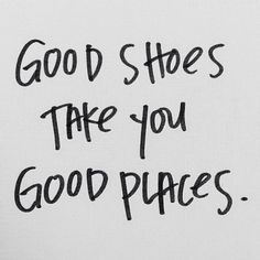 The words - quote - good shoes - good places - inspiration - l'Etoile Luxury Vintage Place Quotes, Words Quotes, Me Quotes, Sayings, Short Quotes, Short Powerful Quotes, Qoutes, Funny Quotes, The Words
