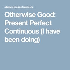 Otherwise Good: Present Perfect Continuous (I have been doing)