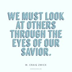 """We must look past the easy assumptions and stereotypes and widen the tiny lens of our experience. ... To look beyond what we see, we must look at others through the eyes of our Savior. ... Opening our eyes to divine truth, literally and figuratively, prepares us to be healed of mortal shortsightedness."" From #ElderZwick's inspiring Oct. 2017 ‪#LDSconf facebook.com/223271487682878 message #ShareGoodness"