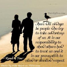 """""""There will always be people who try to take advantage of us. It is our responsibility to show others how to treat us and it is our prerogative to allow or disallow disrespect."""" ~Randi G Fine~"""