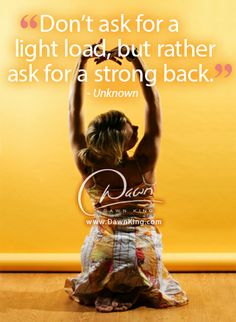 """""""Don't ask for a light load, but rather ask for a strong back."""" www.dawnking.com"""