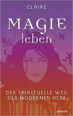 Magie leben: Der spirituelle Weg der modernen Hexe: Amazon.de: Claire: Bücher