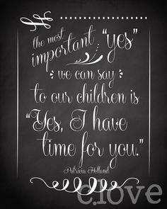 "The most important yes we can say to our children is ""Yes, I have time for you."""