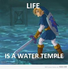 Life is a Water Temple. If you ever played ocarina of time you understand.
