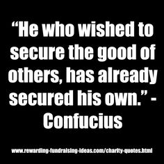 """""""He who wished to secure the good of others, has already secured his own."""" - Confucius  #Charity #Quote"""