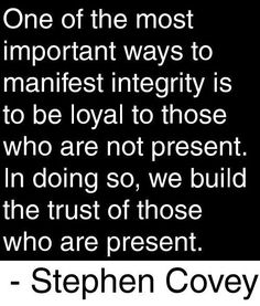 Manifest integrity and build trust by being loyal to those who aren't present. ... Enjoy more from Stephen R. Covey http://pinterest.com/pin/24066179228855335; http://facebook.com/186870734710016 and #sharegoodness.