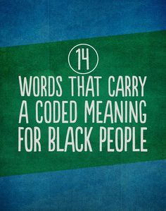 14 Words That Carry A Coded Meaning For Black People. Please take the time to read this if you have Black friends.