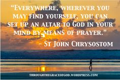 """""""Everywhere, wherever you may find yourself, you can set up an altar to God in your mind by means of prayer."""" ~ Through the Grace of God Church Quotes, Catholic Quotes, St Ignatius Of Loyola, St John Bosco, St Catherine Of Siena, Early Church Fathers, John Chrysostom, St John Vianney, Saint Thomas Aquinas"""