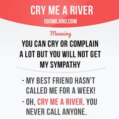 """""""Cry me a river"""" means """"you can cry or complain a lot but you will not get my…"""