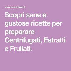 Scopri sane e gustose ricette per preparare Centrifugati, Estratti e Frullati.