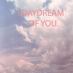 I daydream of you... of us, living happily ever after and it brings me to happy tears every time. KDS