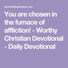You are chosen in the furnace of affliction! - Worthy Christian Devotional - Daily Devotional