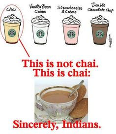 Starbucks chai.... Indian chai - OMG YES! I thought I was the only one who got irritated by that.