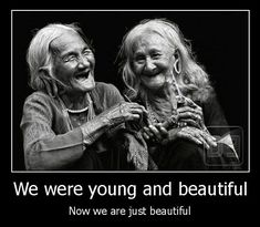 We were young and beautiful, Now we are just beautiful..