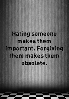 Hating Someone makes them Important. Forgiving them Makes them Obsolete.... Those who Become Obsolete, are Obsolete because, they are no Longer Valuable or Important to Me.. I Approve my Quote because they are Obsolete by my Choice!!! Quote by Gerard the Gman from NJ  << :-)) :-)) >>