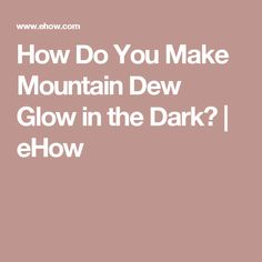 How Do You Make Mountain Dew Glow in the Dark? | eHow