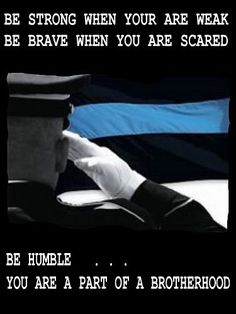 BE STRONG WHEN YOUR ARE WEAK  BE BRAVE WHEN YOU ARE SCARED  BE HUMBLE …..YOU ARE A PART OF A BROTHERHOOD LAW ENFORCEMENT TODAY.com www.lawenforcementtoday.com