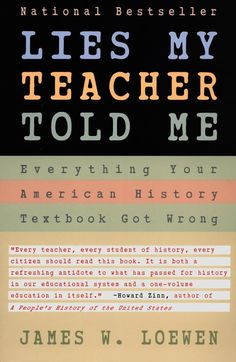 This is a real eye-opener to anyone who thinks they learned about U.S. history in high school. Loewen spent eleven years reviewing the 12 most commonly-used U.S. history textbooks and found all to be marred by an embarrassing combination of blind patriotism, mindless optimism, sheer misinformation, and outright lies.