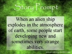 """Story Prompt"" ""When an alien ship explodes in the atmosphere of earth, some people start developing new and sometimes very strange abilities. "" For more prompts, visit me. Prompts can be used however. Book Prompts, Picture Writing Prompts, Dialogue Prompts, Creative Writing Prompts, Story Prompts, Writing Advice, Writing Ideas, Writing Practice, Writing Help"