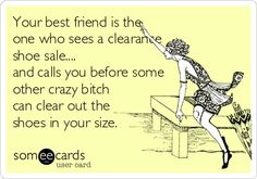 Your best friend is the one who sees a clearance shoe sale.... and calls you before some other crazy bitch can clear out the shoes in your size.