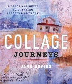 Collage Journeys: A Practical Guide to Creating Personal Artwork by Jane Davies {Good Reads, 5 star review by liberal sprinkles}