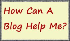 How can a blog help me?  There are many reasons to have a blog.