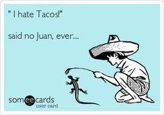I hate Tacos! said no Juan, ever....