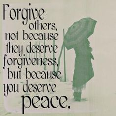 Forgive others, not because they deserve forgiveness, but because you deserve peace. by sara