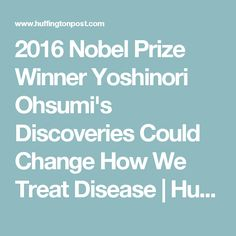 2016 Nobel Prize Winner Yoshinori Ohsumi's Discoveries Could Change How We Treat Disease | Huffington Post
