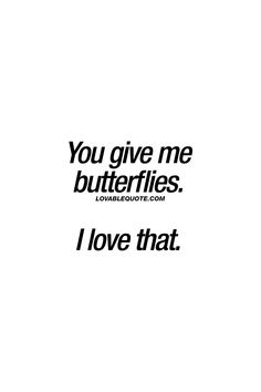 You give me butterflies. I love that. ❤ That feeling. ❤  #butterfliesinmystomach #cutequotes #forhim #forher