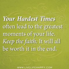 Your hardest times often lead to the greatest moments of your life. Keep the faith. It will all be worth it in the end. by deeplifequotes, v. Great Quotes, Quotes To Live By, Me Quotes, Motivational Quotes, Inspirational Quotes, Faith Quotes, Inspire Quotes, Wall Quotes, The Words