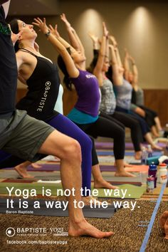 Yoga is not the way.  It is the way to the way. Baron Baptiste http://facebook.com/baptisteyoga