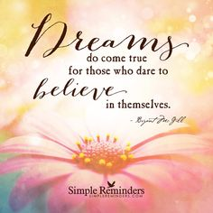 Dreams do come true for those who dare to believe in themselves. — Bryant McGill