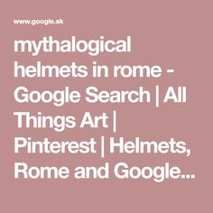 mythalogical helmets in rome - Google Search | All Things Art | Pinterest | Helmets, Rome and Google search
