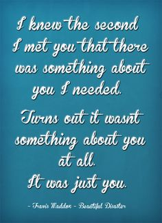 I knew the second I met you that there was something about you I needed. Turns out it wasnt something about you at all. It was just you - Quote from book Beautiful Disaster available at mummytofive.com