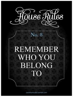 House Rule 8: …and act accordingly. I was reminded but once...after a very long punishment.
