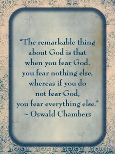 """The remarkable thing about God is that when you fear God, you fear nothing else, whereas if you do not fear God, you fear everything else."" - Oswald Chambers #valor #quote"